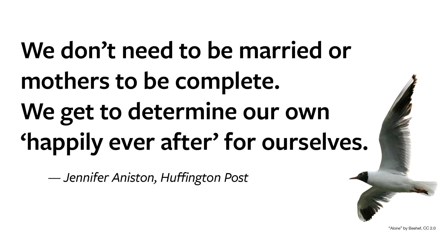 "Quote from Jennifer Aniston: ""We don't need to be married or mothers to be complete. We get to determine our own 'happily ever after' for ourselves."""